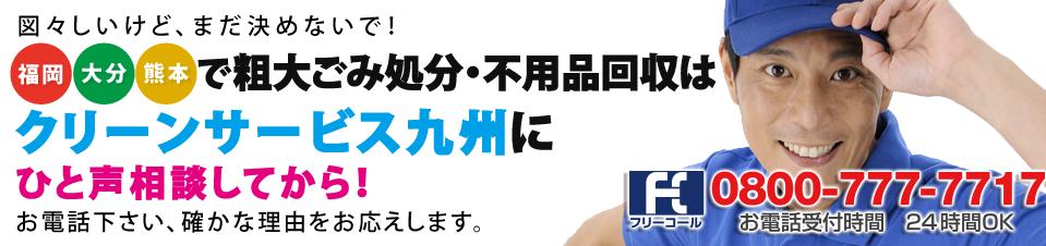 図々しいけど、まだ決めないで!福岡・大分・熊本で粗大ごみ処分・不用品回収はクリーンサービス九州に一声相談してから!
